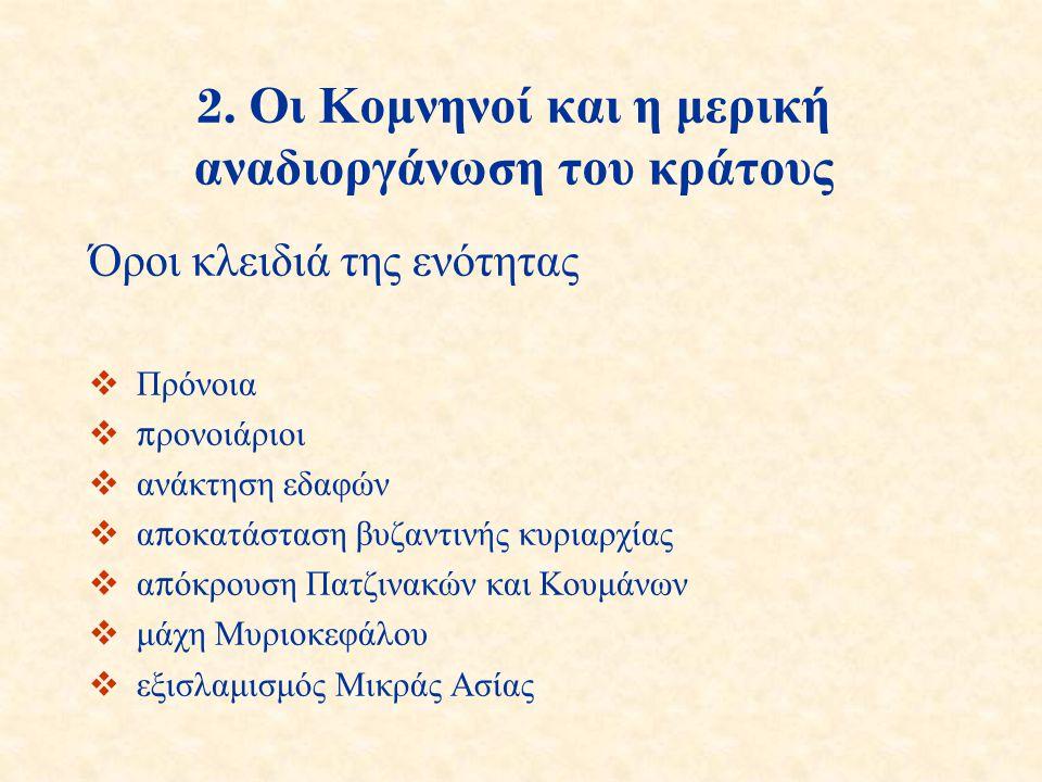 2. Οι Κομνηνοί και η μερική αναδιοργάνωση του κράτους Όροι κλειδιά της ενότητας  Πρόνοια  π ρονοιάριοι  ανάκτηση εδαφών  α π οκατάσταση βυζαντινής