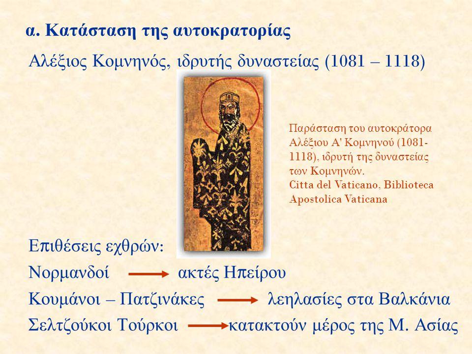 α. Κατάσταση της αυτοκρατορίας Αλέξιος Κομνηνός, ιδρυτής δυναστείας (1081 – 1118) Ε π ιθέσεις εχθρών : Νορμανδοί ακτές Η π είρου Κουμάνοι – Πατζινάκες