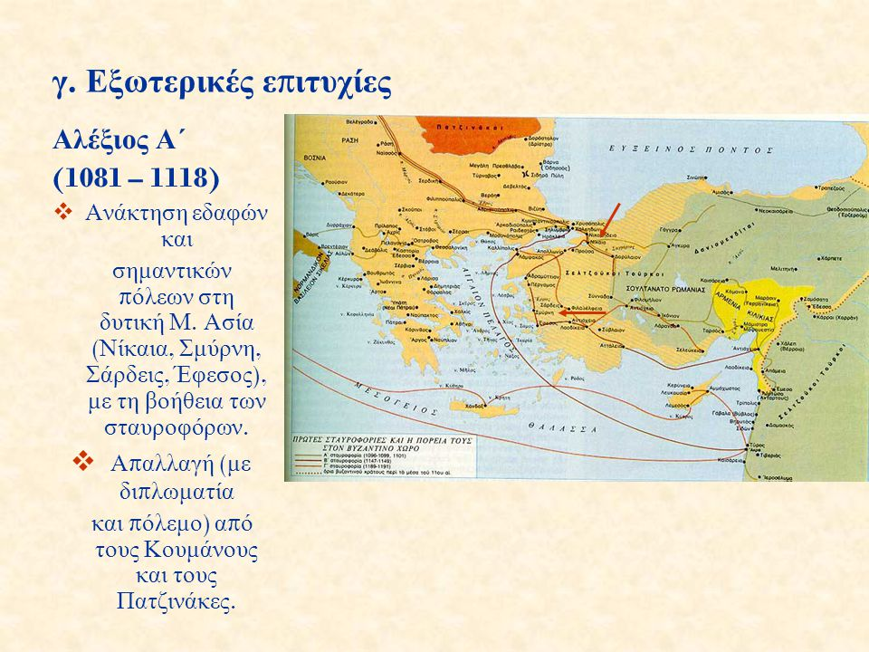 γ. Εξωτερικές ε π ιτυχίες Αλέξιος Α΄ (1081 – 1118)  Ανάκτηση εδαφών και σημαντικών π όλεων στη δυτική Μ. Ασία ( Νίκαια, Σμύρνη, Σάρδεις, Έφεσος ), με