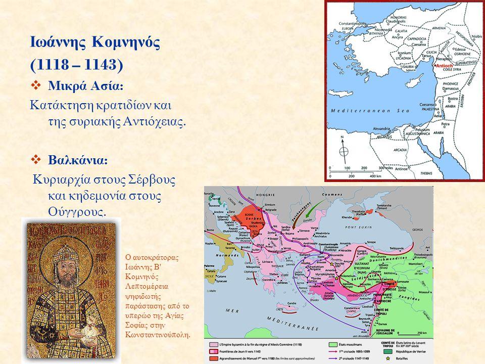 Ιωάννης Κομνηνός (1118 – 1143)  Μικρά Ασία : Κατάκτηση κρατιδίων και της συριακής Αντιόχειας.  Βαλκάνια : Κυριαρχία στους Σέρβους και κηδεμονία στου