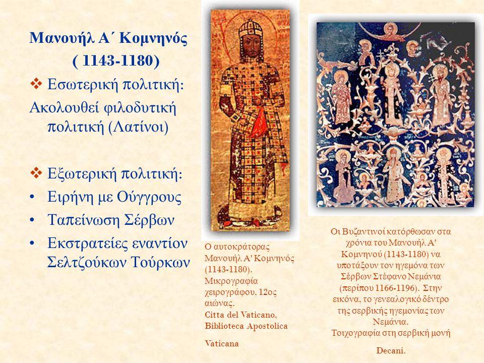 Μανουήλ Α΄ Κομνηνός ( 1143-1180)  Εσωτερική π ολιτική : Ακολουθεί φιλοδυτική π ολιτική ( Λατίνοι )  Εξωτερική π ολιτική : Ειρήνη με Ούγγρους Τα π εί