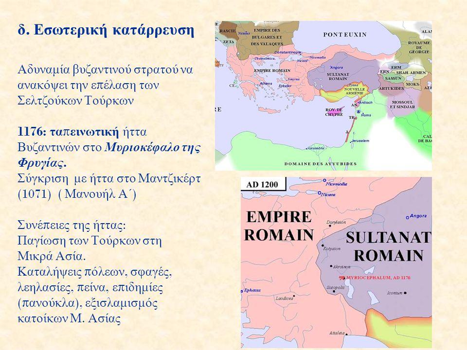 δ. Εσωτερική κατάρρευση Αδυναμία βυζαντινού στρατού να ανακόψει την ε π έλαση των Σελτζούκων Τούρκων 1176: τα π εινωτική ήττα Βυζαντινών στο Μυριοκέφα
