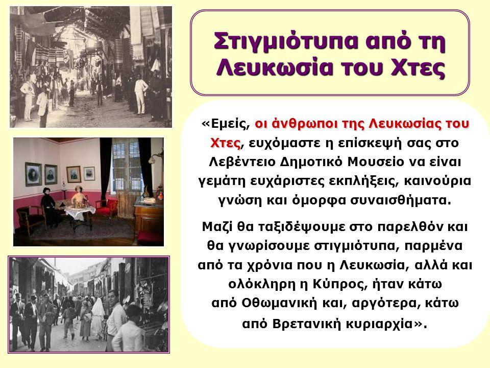 οι άνθρωποι της Λευκωσίας του Χτες «Εμείς, οι άνθρωποι της Λευκωσίας του Χτες, ευχόμαστε η επίσκεψή σας στο Λεβέντειο Δημοτικό Μουσείο να είναι γεμάτη ευχάριστες εκπλήξεις, καινούρια γνώση και όμορφα συναισθήματα.