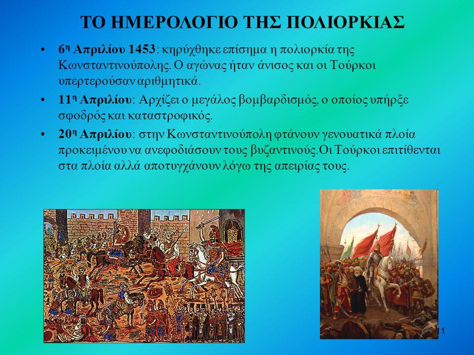 11 6 η Απριλίου 1453: κηρύχθηκε επίσημα η πολιορκία της Κωνσταντινούπολης. Ο αγώνας ήταν άνισος και οι Τούρκοι υπερτερούσαν αριθμητικά. 11 η Απριλίου: