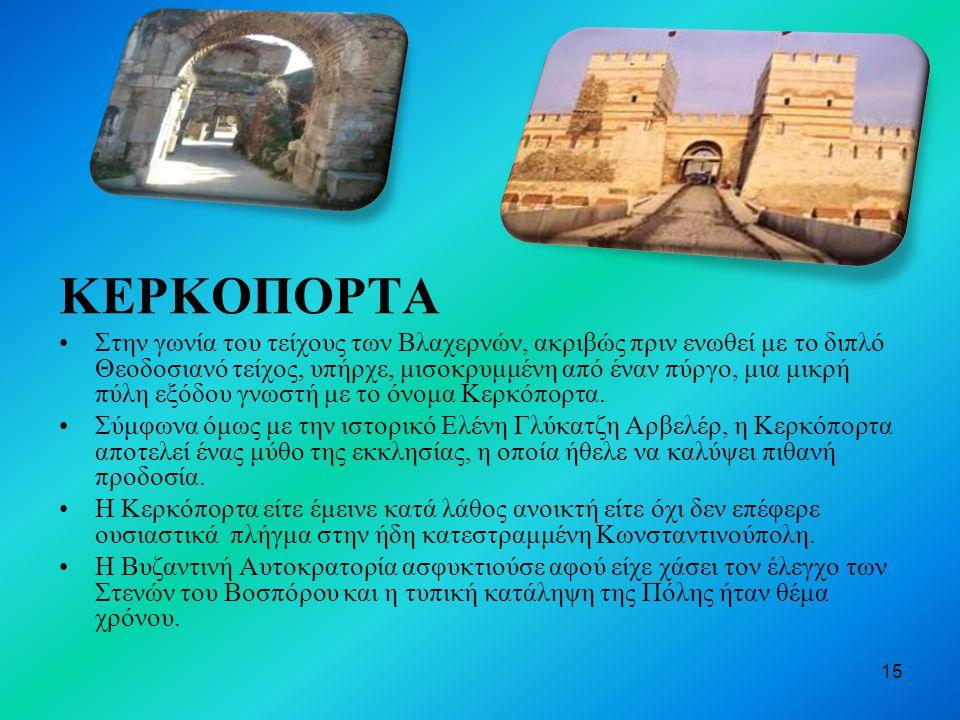 15 ΚΕΡΚΟΠΟΡΤΑ Στην γωνία του τείχους των Βλαχερνών, ακριβώς πριν ενωθεί με το διπλό Θεοδοσιανό τείχος, υπήρχε, μισοκρυμμένη από έναν πύργο, μια μικρή