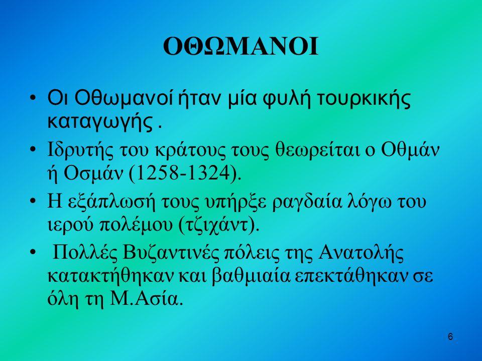 6 ΟΘΩΜΑΝΟΙ Οι Οθωμανοί ήταν μία φυλή τουρκικής καταγωγής. Ιδρυτής του κράτους τους θεωρείται ο Οθμάν ή Οσμάν (1258-1324). Η εξάπλωσή τους υπήρξε ραγδα