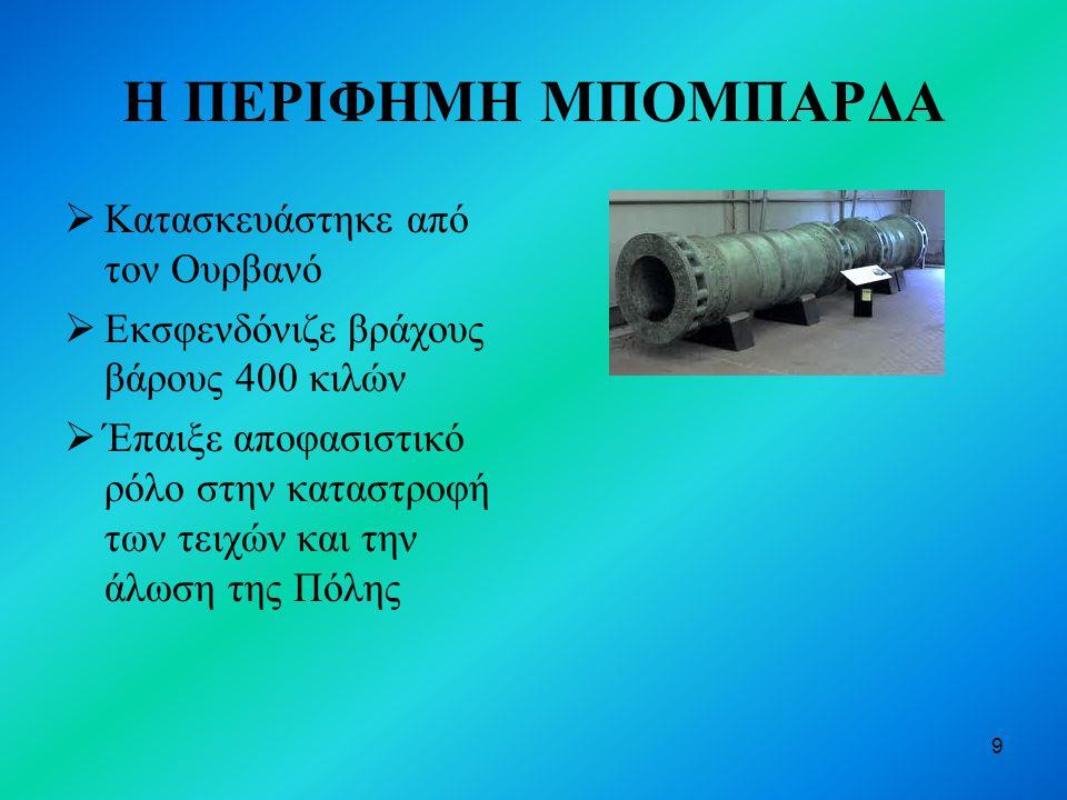 9 Η ΠΕΡΙΦΗΜΗ ΜΠΟΜΠΑΡΔΑ  Κατασκευάστηκε από τον Ουρβανό  Εκσφενδόνιζε βράχους βάρους 400 κιλών  Έπαιξε αποφασιστικό ρόλο στην καταστροφή των τειχών