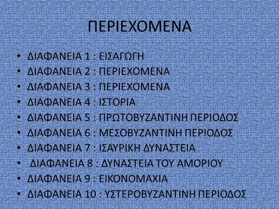 ΠΕΡΙΕΧΟΜΕΝΑ ΔΙΑΦΑΝΕΙΑ 1 : ΕΙΣΑΓΩΓΗ ΔΙΑΦΑΝΕΙΑ 2 : ΠΕΡΙΕΧΟΜΕΝΑ ΔΙΑΦΑΝΕΙΑ 3 : ΠΕΡΙΕΧΟΜΕΝΑ ΔΙΑΦΑΝΕΙΑ 4 : ΙΣΤΟΡΙΑ ΔΙΑΦΑΝΕΙΑ 5 : ΠΡΩΤΟΒΥΖΑΝΤΙΝΗ ΠΕΡΙΟΔΟΣ ΔΙΑΦΑΝΕΙΑ 6 : ΜΕΣΟΒΥΖΑΝΤΙΝΗ ΠΕΡΙΟΔΟΣ ΔΙΑΦΑΝΕΙΑ 7 : ΙΣΑΥΡΙΚΗ ΔΥΝΑΣΤΕΙΑ ΔΙΑΦΑΝΕΙΑ 8 : ΔΥΝΑΣΤΕΙΑ ΤΟΥ ΑΜΟΡΙΟΥ ΔΙΑΦΑΝΕΙΑ 9 : ΕΙΚΟΝΟΜΑΧΙΑ ΔΙΑΦΑΝΕΙΑ 10 : ΥΣΤΕΡΟΒΥΖΑΝΤΙΝΗ ΠΕΡΙΟΔΟΣ