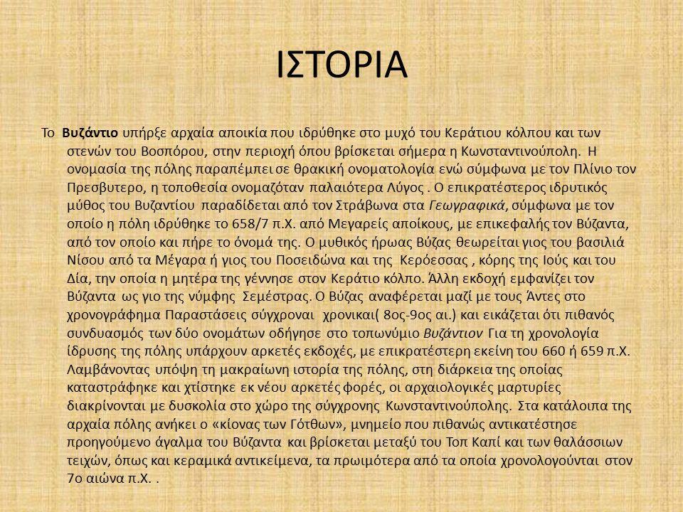ΙΣΤΟΡΙΑ To Βυζάντιο υπήρξε αρχαία αποικία που ιδρύθηκε στο μυχό του Κεράτιου κόλπου και των στενών του Βοσπόρου, στην περιοχή όπου βρίσκεται σήμερα η Κωνσταντινούπολη.