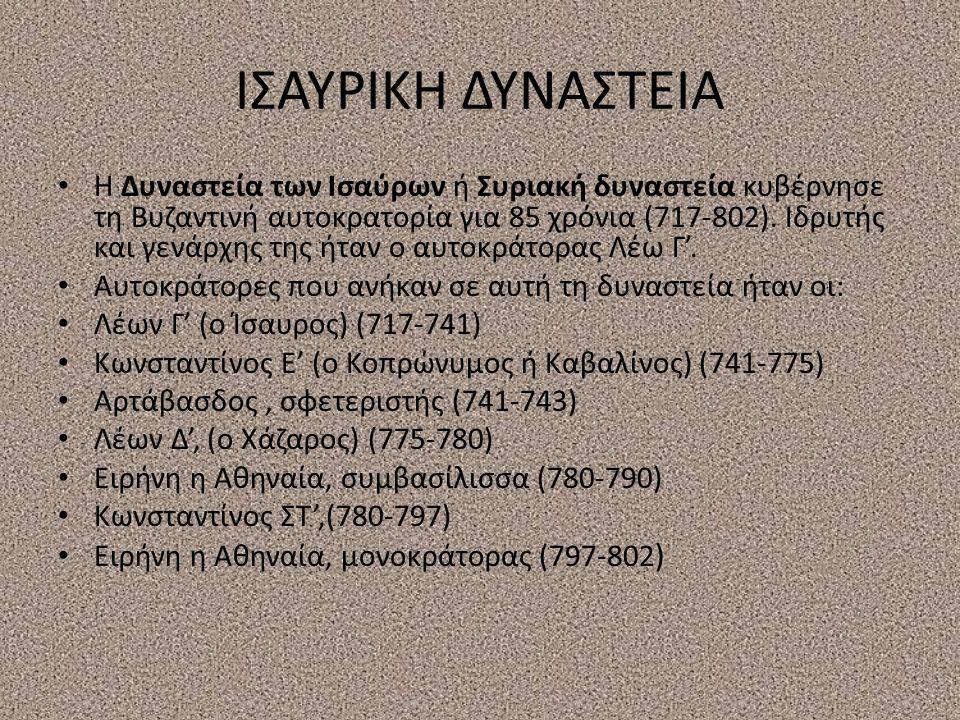 ΙΣΑΥΡΙΚΗ ΔΥΝΑΣΤΕΙΑ Η Δυναστεία των Ισαύρων ή Συριακή δυναστεία κυβέρνησε τη Βυζαντινή αυτοκρατορία για 85 χρόνια (717-802).