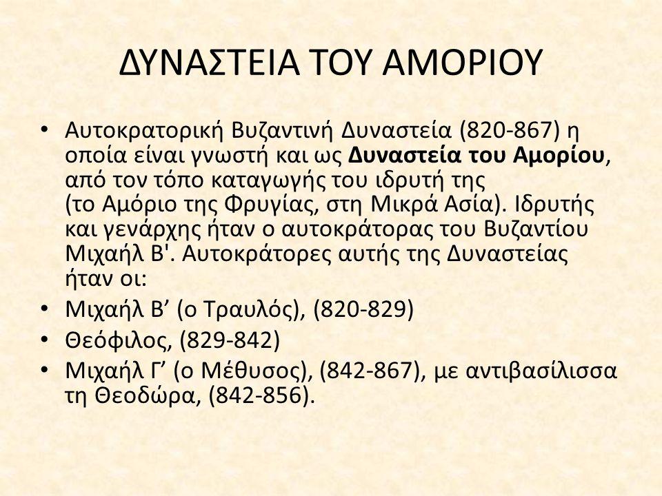 ΔΥΝΑΣΤΕΙΑ ΤΟΥ ΑΜΟΡΙΟΥ Αυτοκρατορική Βυζαντινή Δυναστεία (820-867) η οποία είναι γνωστή και ως Δυναστεία του Αμορίου, από τον τόπο καταγωγής του ιδρυτή της (το Αμόριο της Φρυγίας, στη Μικρά Ασία).