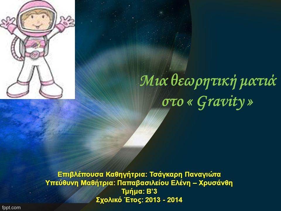Μια θεωρητική ματιά στο « Gravity » Επιβλέπουσα Καθηγήτρια: Τσάγκαρη Παναγιώτα Υπεύθυνη Μαθήτρια: Παπαβασιλείου Ελένη – Χρυσάνθη Τμήμα: Β'3 Σχολικό Έτος: 2013 - 2014