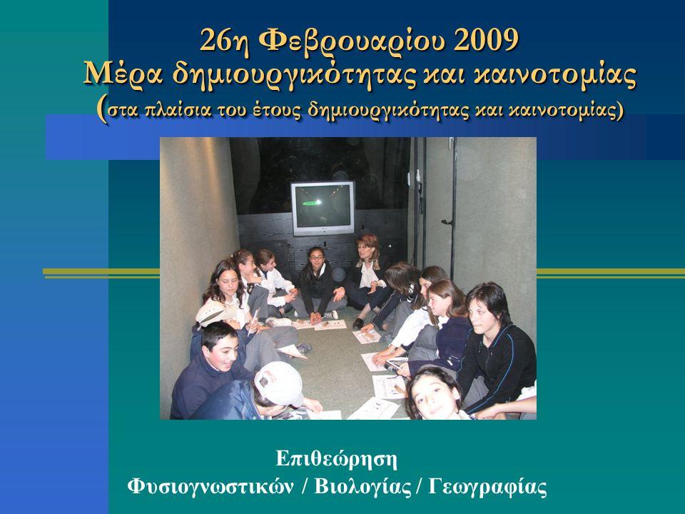 26η Φεβρουαρίου 2009 Μέρα δημιουργικότητας και καινοτομίας ( στα πλαίσια του έτους δημιουργικότητας και καινοτομίας) Επιθεώρηση Φυσιογνωστικών / Βιολογίας / Γεωγραφίας