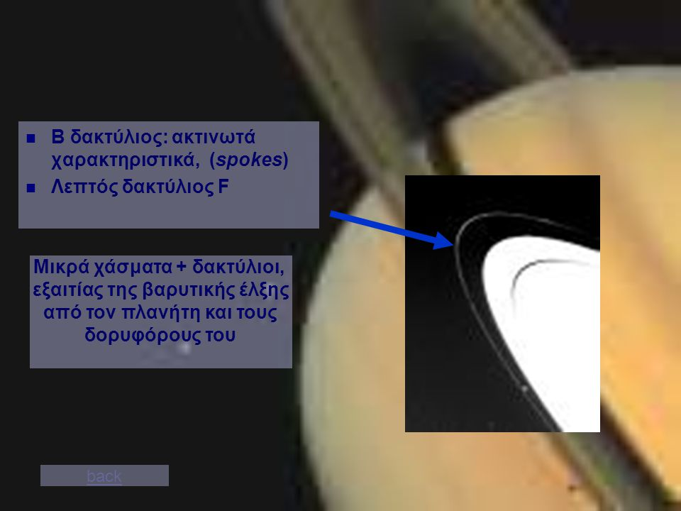 B δακτύλιος: ακτινωτά χαρακτηριστικά, (spokes) Λεπτός δακτύλιος F back Μικρά χάσματα + δακτύλιοι, εξαιτίας της βαρυτικής έλξης από τον πλανήτη και τους δορυφόρους του
