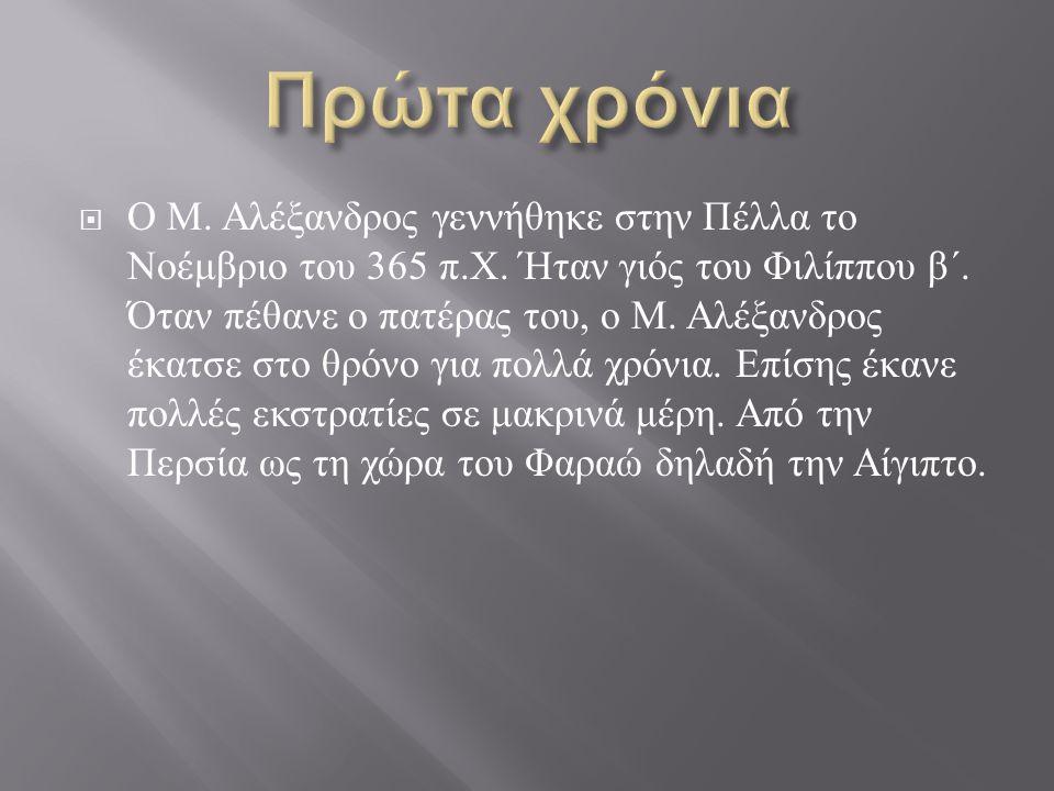 Ο Μ. Αλέξανδρος γεννήθηκε στην Πέλλα το Νοέμβριο του 365 π. Χ. Ήταν γιός του Φιλίππου β΄. Όταν πέθανε ο πατέρας του, ο Μ. Αλέξανδρος έκατσε στο θρόν