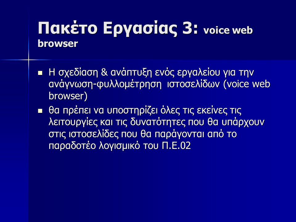 Πακέτο Εργασίας 3: voice web browser Η σχεδίαση & ανάπτυξη ενός εργαλείου για την ανάγνωση-φυλλομέτρηση ιστοσελίδων (voice web browser) Η σχεδίαση & ανάπτυξη ενός εργαλείου για την ανάγνωση-φυλλομέτρηση ιστοσελίδων (voice web browser) θα πρέπει να υποστηρίζει όλες τις εκείνες τις λειτουργίες και τις δυνατότητες που θα υπάρχουν στις ιστοσελίδες που θα παράγονται από το παραδοτέο λογισμικό του Π.Ε.02 θα πρέπει να υποστηρίζει όλες τις εκείνες τις λειτουργίες και τις δυνατότητες που θα υπάρχουν στις ιστοσελίδες που θα παράγονται από το παραδοτέο λογισμικό του Π.Ε.02