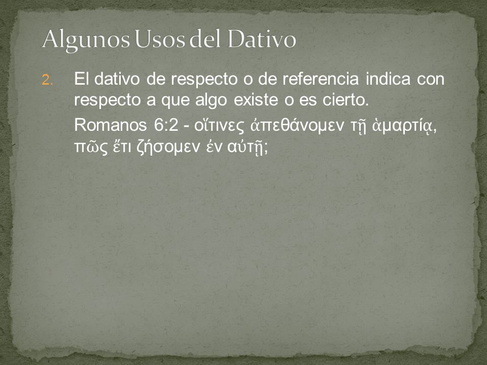 2. El dativo de respecto o de referencia indica con respecto a que algo existe o es cierto.