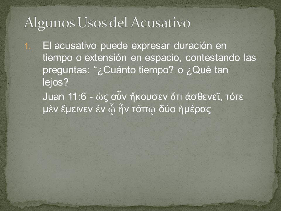 """1. El acusativo puede expresar duración en tiempo o extensión en espacio, contestando las preguntas: """"¿Cuánto tiempo? o ¿Qué tan lejos? Juan 11:6 - ὡ"""