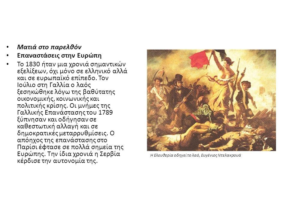 Ματιά στο παρελθόν Επαναστάσεις στην Ευρώπη Το 1830 ήταν μια χρονιά σημαντικών εξελίξεων, όχι μόνο σε ελληνικό αλλά και σε ευρωπαϊκό επίπεδο. Τον Ιούλ