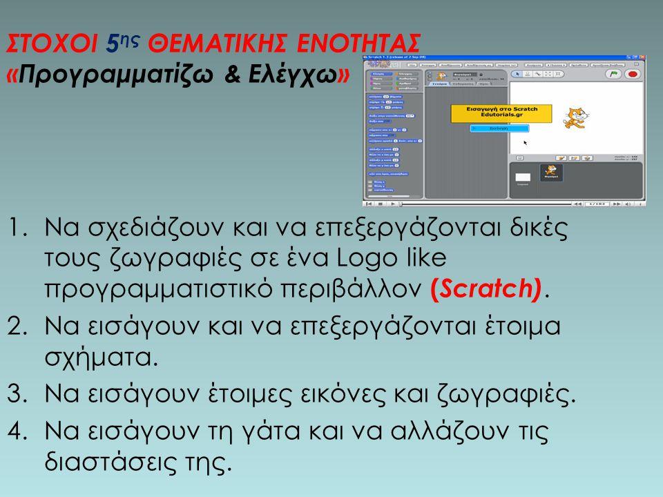 ΣΤΟΧΟΙ 5 ης ΘΕΜΑΤΙΚΗΣ ΕΝΟΤΗΤΑΣ «Προγραμματίζω & Ελέγχω» 1.Να σχεδιάζουν και να επεξεργάζονται δικές τους ζωγραφιές σε ένα Logo like προγραμματιστικό περιβάλλον ( Scratch).