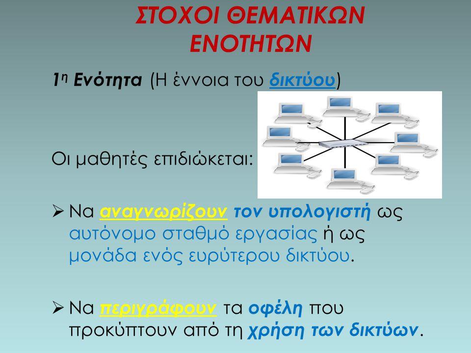 1 η Ενότητα (Η έννοια του δικτύου ) Οι μαθητές επιδιώκεται:  Να αναγνωρίζουν τον υπολογιστή ως αυτόνομο σταθμό εργασίας ή ως μονάδα ενός ευρύτερου δικτύου.