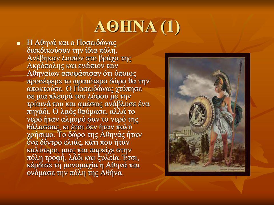 ΑΘΗΝΑ (1) Η Αθηνά και ο Ποσειδώνας διεκδικούσαν την ίδια πόλη. Ανέβηκαν λοιπόν στο βράχο της Ακρόπολης και ενώπιον των Αθηναίων αποφάσισαν ότι όποιος