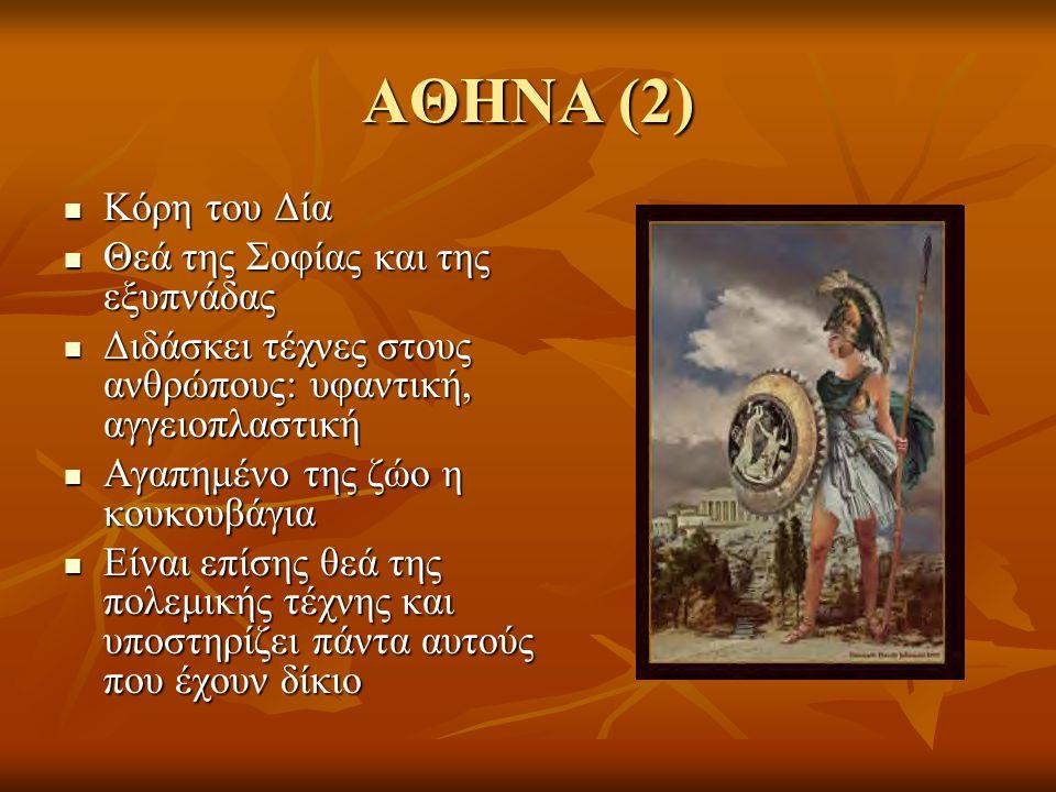 ΑΘΗΝΑ (2) Κόρη του Δία Κόρη του Δία Θεά της Σοφίας και της εξυπνάδας Θεά της Σοφίας και της εξυπνάδας Διδάσκει τέχνες στους ανθρώπους: υφαντική, αγγειοπλαστική Διδάσκει τέχνες στους ανθρώπους: υφαντική, αγγειοπλαστική Αγαπημένο της ζώο η κουκουβάγια Αγαπημένο της ζώο η κουκουβάγια Είναι επίσης θεά της πολεμικής τέχνης και υποστηρίζει πάντα αυτούς που έχουν δίκιο Είναι επίσης θεά της πολεμικής τέχνης και υποστηρίζει πάντα αυτούς που έχουν δίκιο