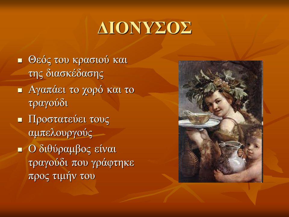 ΔΙΟΝΥΣΟΣ Θεός του κρασιού και της διασκέδασης Θεός του κρασιού και της διασκέδασης Αγαπάει το χορό και το τραγούδι Αγαπάει το χορό και το τραγούδι Προστατεύει τους αμπελουργούς Προστατεύει τους αμπελουργούς Ο διθύραμβος είναι τραγούδι που γράφτηκε προς τιμήν του Ο διθύραμβος είναι τραγούδι που γράφτηκε προς τιμήν του