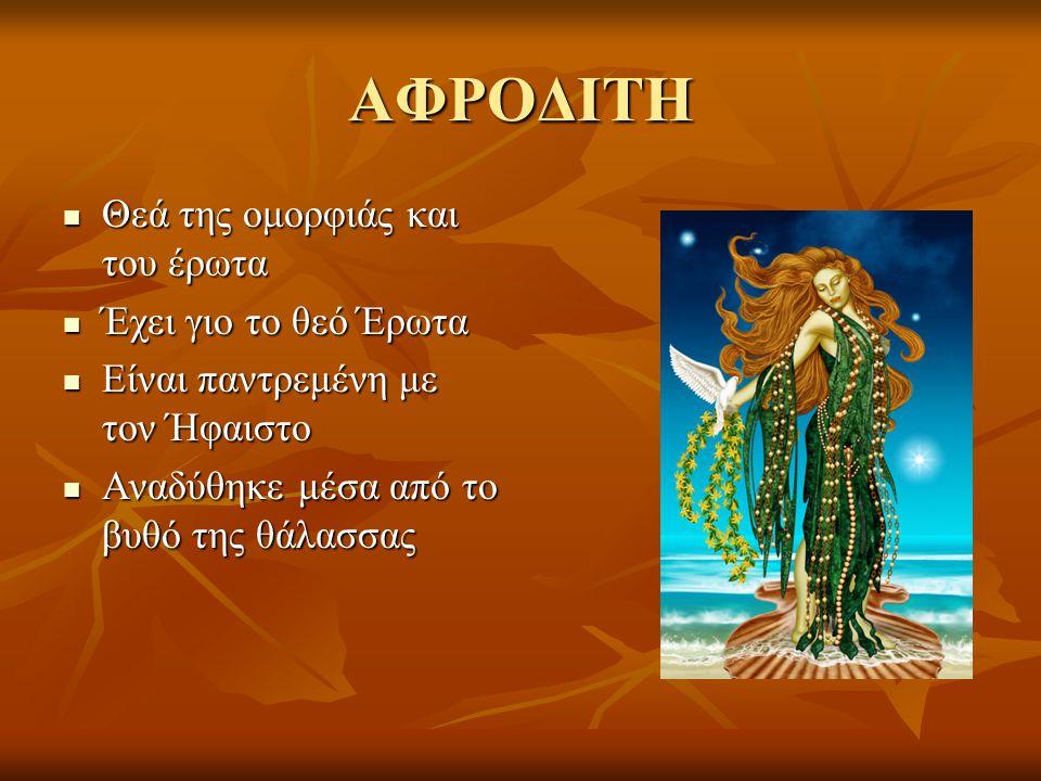 ΑΦΡΟΔΙΤΗ Θεά της ομορφιάς και του έρωτα Θεά της ομορφιάς και του έρωτα Έχει γιο το θεό Έρωτα Έχει γιο το θεό Έρωτα Είναι παντρεμένη με τον Ήφαιστο Είν