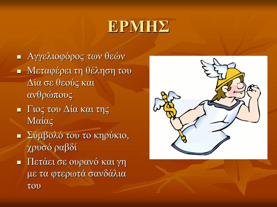 ΕΡΜΗΣ Αγγελιοφόρος των θεών Αγγελιοφόρος των θεών Μεταφέρει τη θέληση του Δία σε θεούς και ανθρώπους Μεταφέρει τη θέληση του Δία σε θεούς και ανθρώπους Γιος του Δία και της Μαίας Γιος του Δία και της Μαίας Σύμβολό του το κηρύκιο, χρυσό ραβδί Σύμβολό του το κηρύκιο, χρυσό ραβδί Πετάει σε ουρανό και γη με τα φτερωτά σανδάλια του Πετάει σε ουρανό και γη με τα φτερωτά σανδάλια του