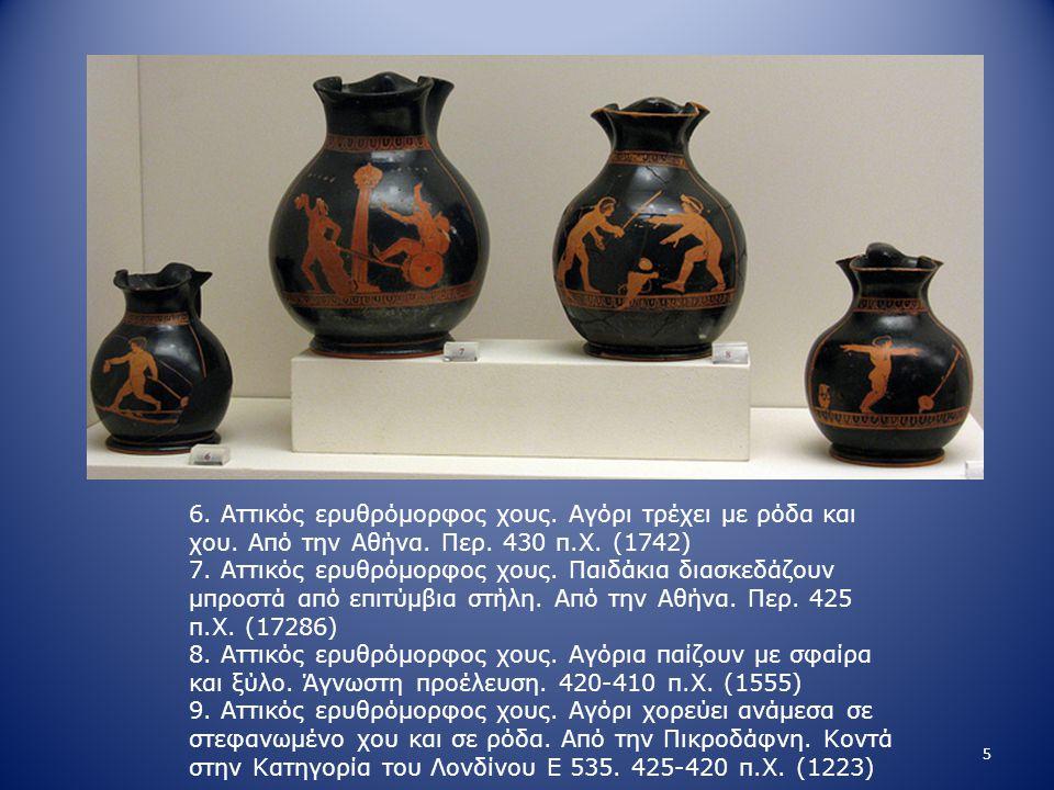 6. Αττικός ερυθρόμορφος χους. Αγόρι τρέχει με ρόδα και χου. Από την Αθήνα. Περ. 430 π.Χ. (1742) 7. Αττικός ερυθρόμορφος χους. Παιδάκια διασκεδάζουν μπ