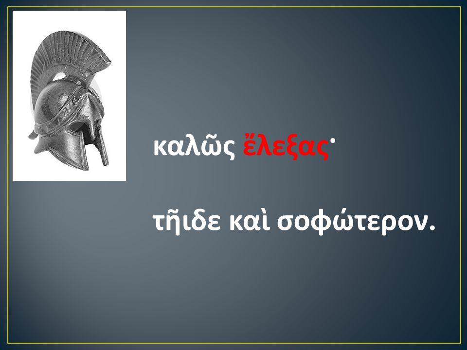 καλῶς ἔλεξας· τῆιδε καὶ σοφώτερον.