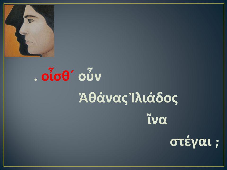 . οἶσθ ´ οὖν Ἀθάνας Ἰλιάδος ἵνα στέγαι ;