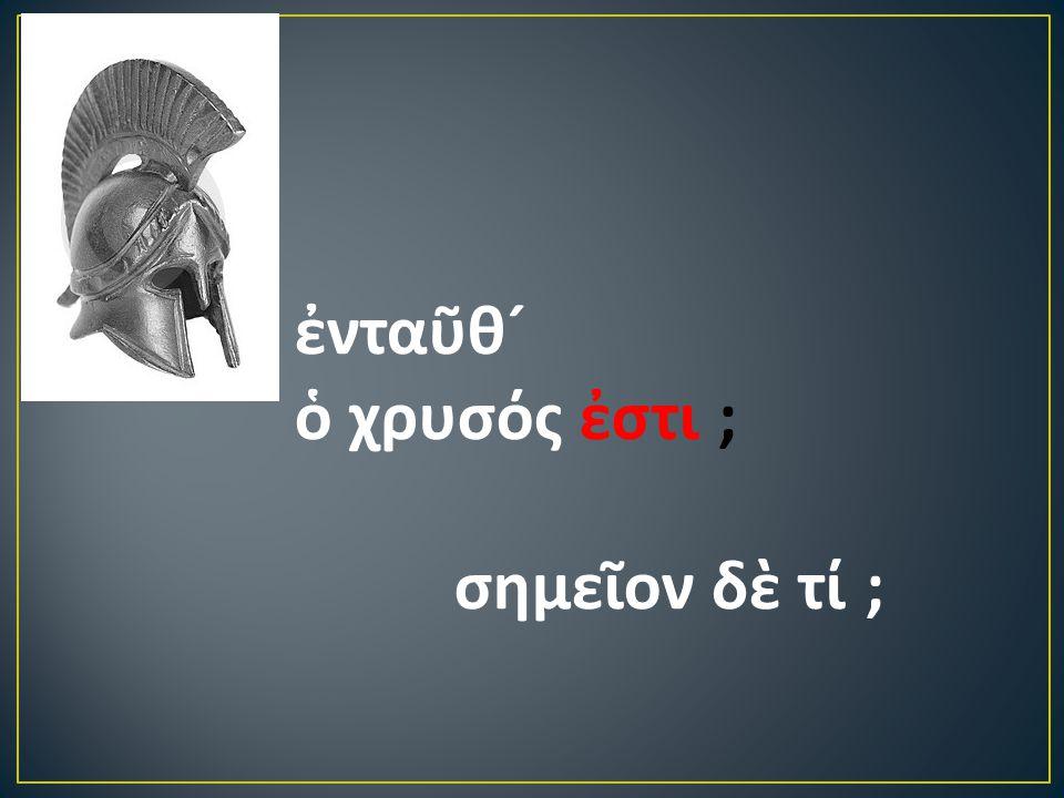 ἐνταῦθ ´ ὁ χρυσός ἐστι ; σημεῖον δὲ τί ;