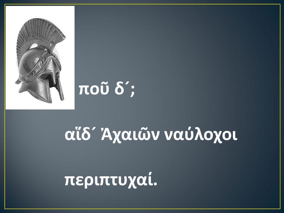 ποῦ δ ´ ; αἵδ ´ Ἀχαιῶν ναύλοχοι περιπτυχαί.