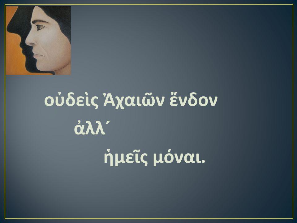 οὐδεὶς Ἀχαιῶν ἔνδον ἀλλ ´ ἡμεῖς μόναι.
