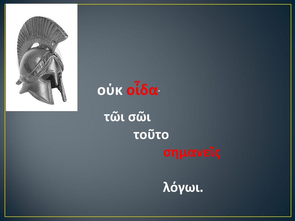 οὐκ οἶδα · τῶι σῶι τοῦτο σημανεῖς λόγωι.