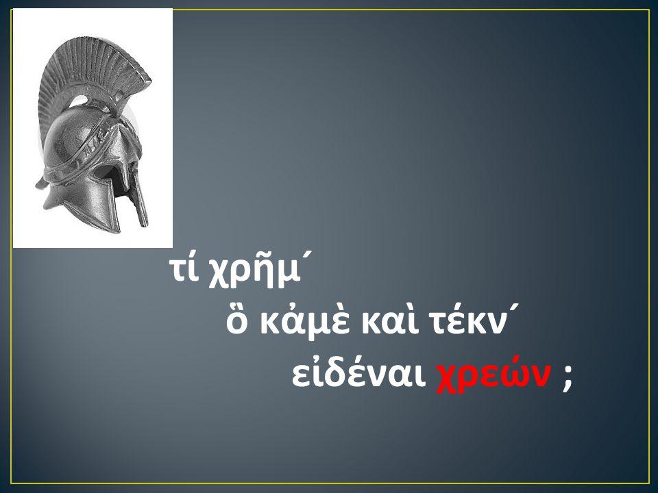 τί χρῆμ ´ ὃ κἀμὲ καὶ τέκν ´ εἰδέναι χρεών ;