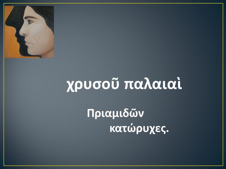 χρυσοῦ παλαιαὶ Πριαμιδῶν κατώρυχες.