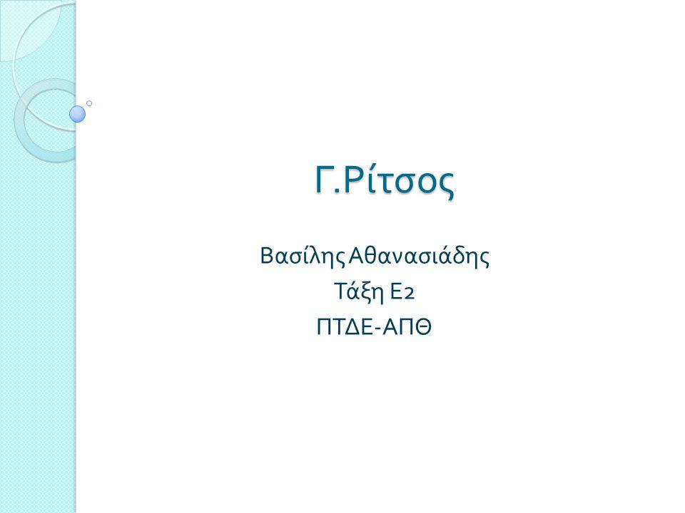 Γ. Ρίτσος Βασίλης Αθανασιάδης Τάξη Ε 2 ΠΤΔΕ - ΑΠΘ