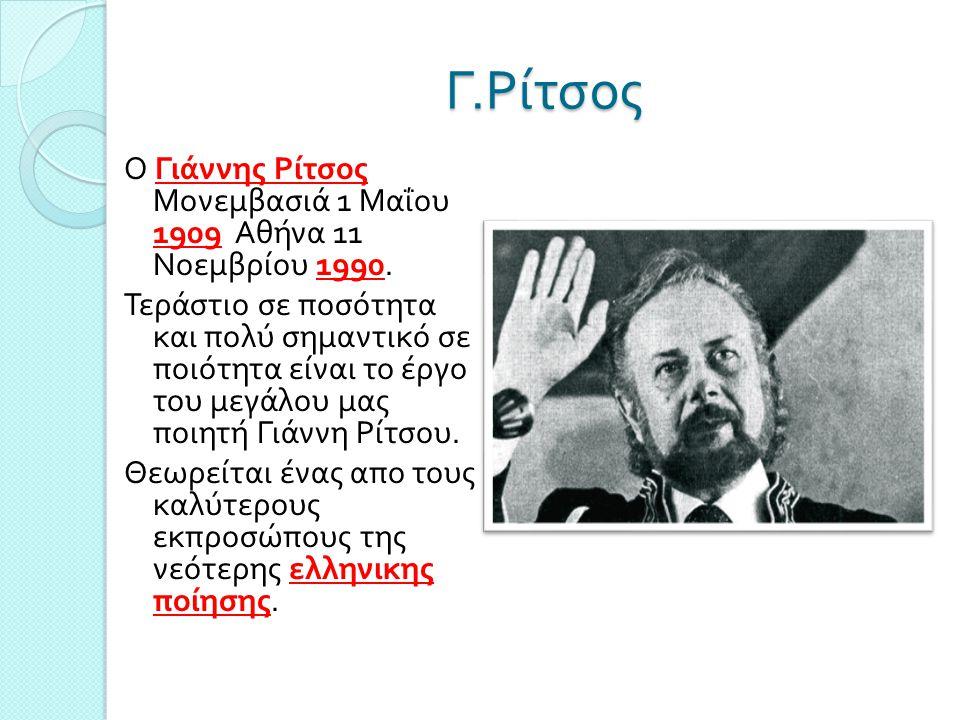 Γ. Ρίτσος Ο Γιάννης Ρίτσος Μονεμβασιά 1 Μαΐου 1909 Αθήνα 11 Νοεμβρίου 1990. Τεράστιο σε ποσότητα και πολύ σημαντικό σε ποιότητα είναι το έργο του μεγά