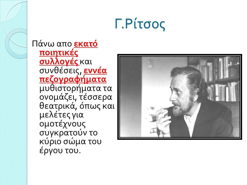 Γ. Ρίτσος Πάνω απο εκατό ποιητικές συλλογές και συνθέσεις, εννέα πεζογραφήματα μυθιστορήματα τα ονομάζει, τέσσερα θεατρικά, όπως και μελέτες για ομοτέ
