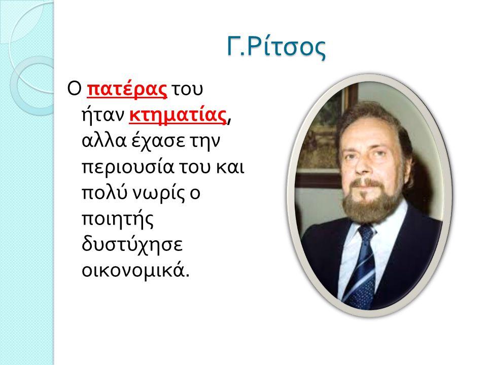 Γ. Ρίτσος Ο πατέρας του ήταν κτηματίας, αλλα έχασε την περιουσία του και πολύ νωρίς ο ποιητής δυστύχησε οικονομικά.