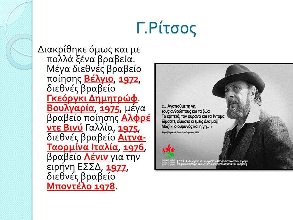 Γ. Ρίτσος Διακρίθηκε όμως και με πολλά ξένα βραβεία. Μέγα διεθνές βραβείο ποίησης Βέλγιο, 1972, διεθνές βραβείο Γκεόργκι Δημητρώφ. Βουλγαρία, 1975, μέ