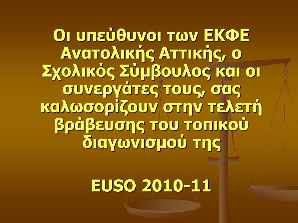 Οι υπεύθυνοι των ΕΚΦΕ Ανατολικής Αττικής, ο Σχολικός Σύμβουλος και οι συνεργάτες τους, σας καλωσορίζουν στην τελετή βράβευσης του τοπικού διαγωνισμού της EUSO 2010-11
