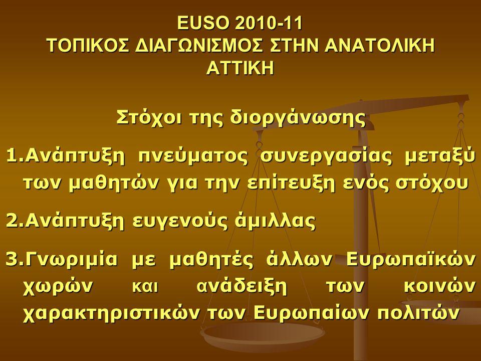 EUSO 2010-11 ΤΟΠΙΚΟΣ ΔΙΑΓΩΝΙΣΜΟΣ ΣΤΗΝ ΑΝΑΤΟΛΙΚΗ ΑΤΤΙΚΗ Στόχοι της διοργάνωσης 1.Ανάπτυξη πνεύματος συνεργασίας μεταξύ των μαθητών για την επίτευξη ενός στόχου 2.Ανάπτυξη ευγενούς άμιλλας 3.Γνωριμία με μαθητές άλλων Ευρωπαϊκών χωρών και α νάδειξη των κοινών χαρακτηριστικών των Ευρωπαίων πολιτών