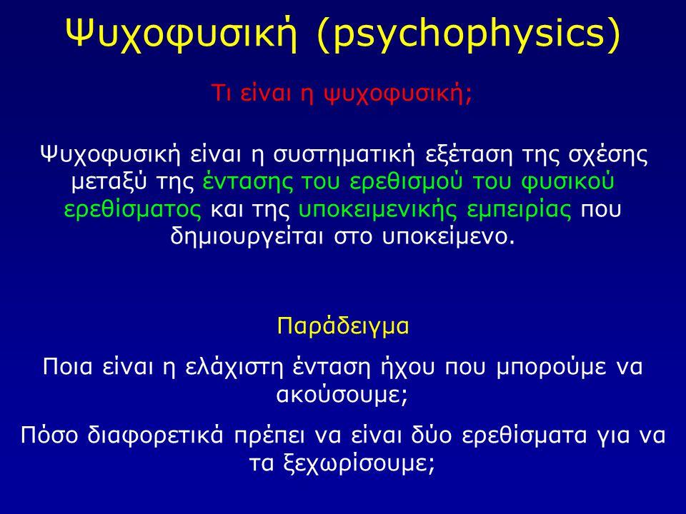 Ψυχοφυσική (psychophysics) Τι είναι η ψυχοφυσική; Ψυχοφυσική είναι η συστηματική εξέταση της σχέσης μεταξύ της έντασης του ερεθισμού του φυσικού ερεθί