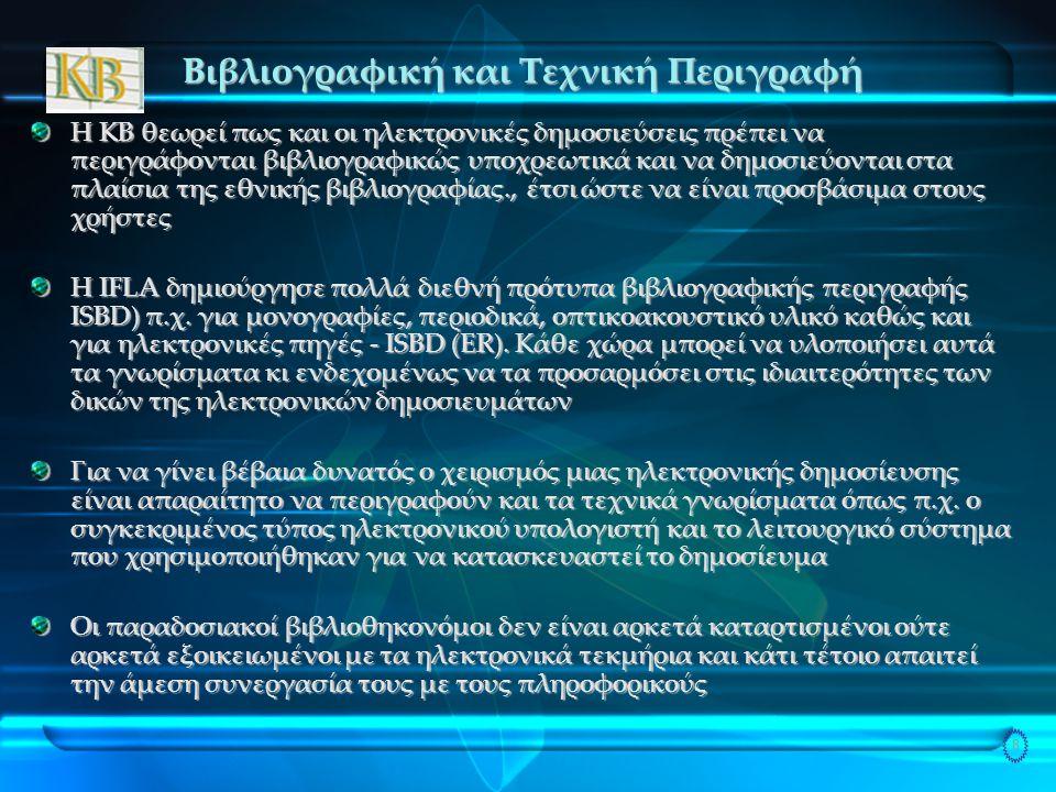 8 Βιβλιογραφική και Τεχνική Περιγραφή Η KB θεωρεί πως και οι ηλεκτρονικές δημοσιεύσεις πρέπει να περιγράφονται βιβλιογραφικώς υποχρεωτικά και να δημοσιεύονται στα πλαίσια της εθνικής βιβλιογραφίας., έτσι ώστε να είναι προσβάσιμα στους χρήστες Η IFLA δημιούργησε πολλά διεθνή πρότυπα βιβλιογραφικής περιγραφής ISBD) π.χ.