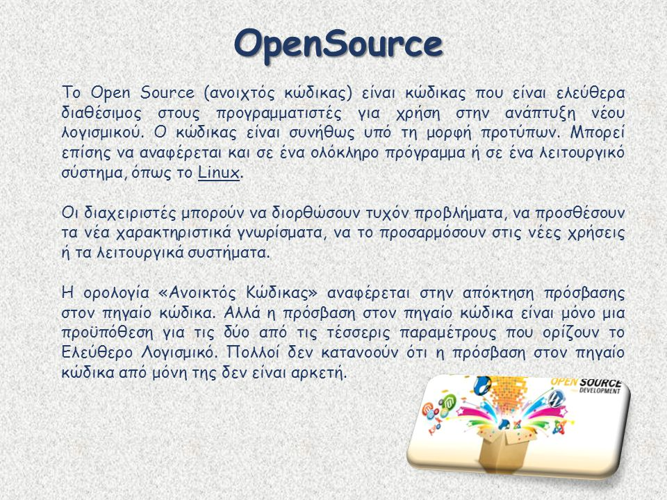 OpenSource Το Open Source (ανοιχτός κώδικας) είναι κώδικας που είναι ελεύθερα διαθέσιμος στους προγραμματιστές για χρήση στην ανάπτυξη νέου λογισμικού