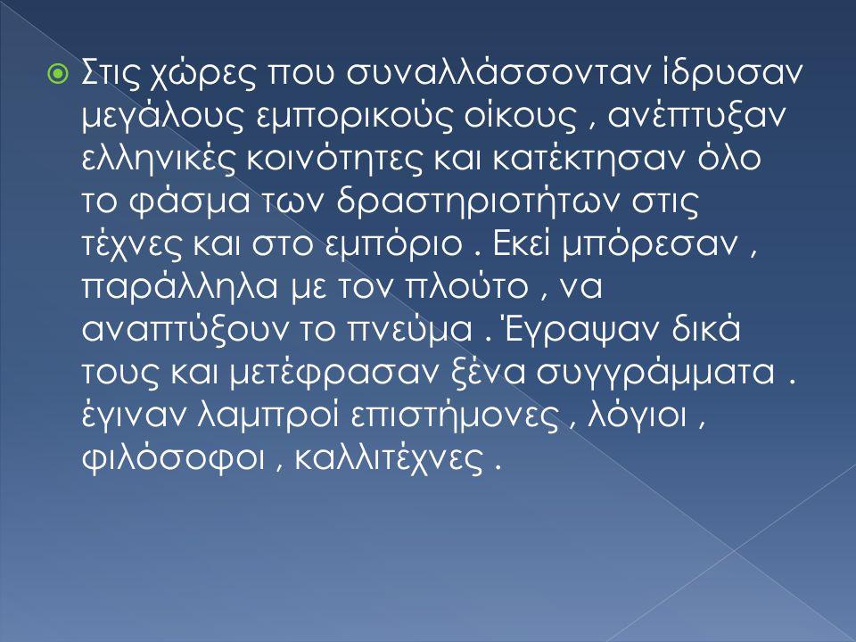  Στις χώρες που συναλλάσσονταν ίδρυσαν μεγάλους εμπορικούς οίκους, ανέπτυξαν ελληνικές κοινότητες και κατέκτησαν όλο το φάσμα των δραστηριοτήτων στις τέχνες και στο εμπόριο.